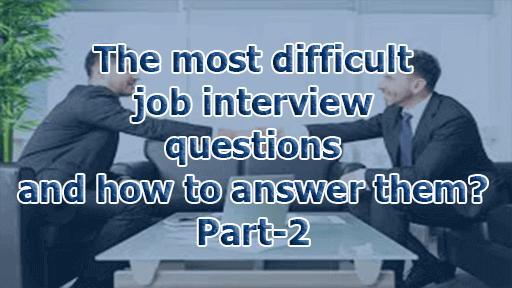 The most difficult job interview questions and how to answer them? Part-2